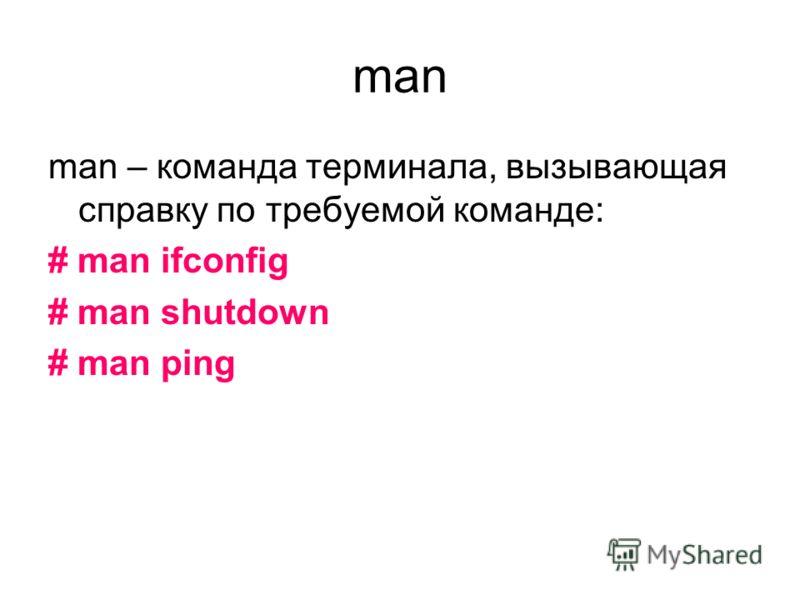 man man – команда терминала, вызывающая справку по требуемой команде: # man ifconfig # man shutdown # man ping