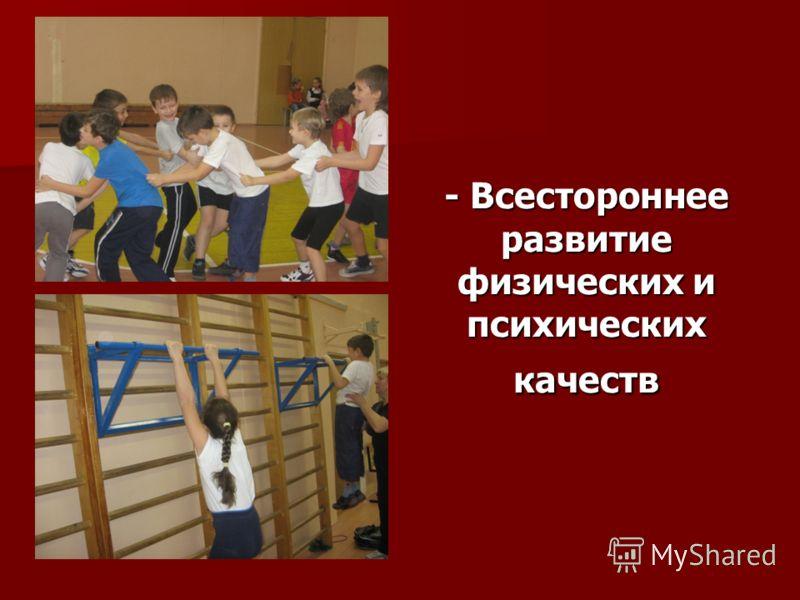 - Всестороннее развитие физических и психических качеств