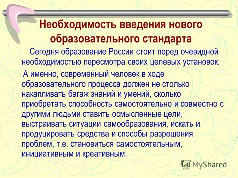 Необходимость введения нового образовательного стандарта Сегодня образование России стоит перед очевидной необходимостью пересмотра своих целевых установок. А именно, современный человек в ходе образовательного процесса должен не столько накапливать