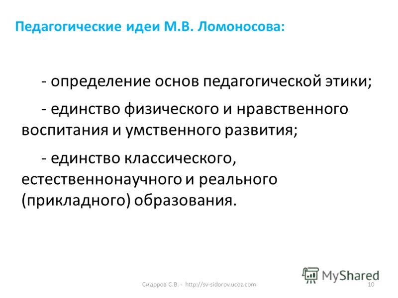 Сидоров С.В. - http://sv-sidorov.ucoz.com10 - определение основ педагогической этики; - единство физического и нравственного воспитания и умственного развития; - единство классического, естественнонаучного и реального (прикладного) образования. Педаг