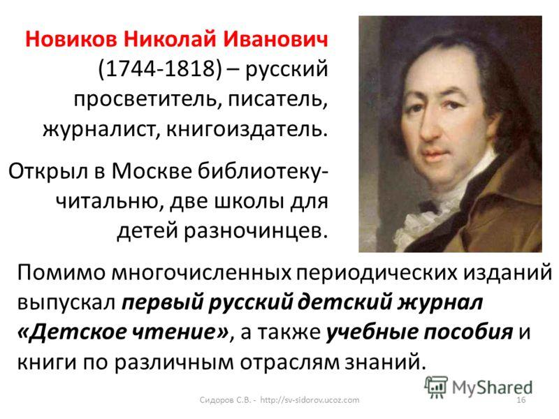 16Сидоров С.В. - http://sv-sidorov.ucoz.com Новиков Николай Иванович (1744-1818) – русский просветитель, писатель, журналист, книгоиздатель. Помимо многочисленных периодических изданий выпускал первый русский детский журнал «Детское чтение», а также