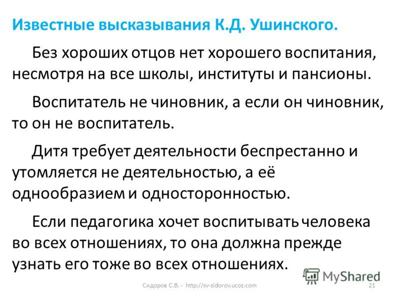 Сидоров С.В. - http://sv-sidorov.ucoz.com21 Известные высказывания К.Д. Ушинского. Без хороших отцов нет хорошего воспитания, несмотря на все школы, институты и пансионы. Воспитатель не чиновник, а если он чиновник, то он не воспитатель. Дитя требует