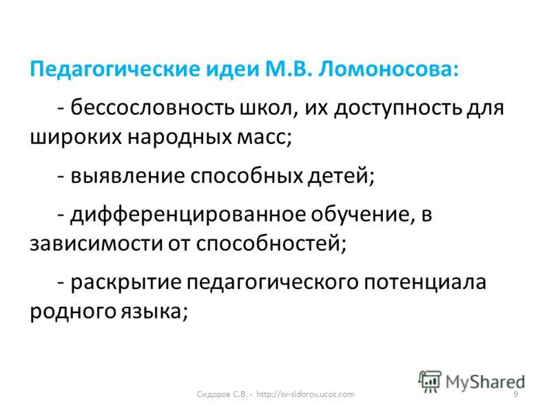 Сидоров С.В. - http://sv-sidorov.ucoz.com9 Педагогические идеи М.В. Ломоносова: - бессословность школ, их доступность для широких народных масс; - выявление способных детей; - дифференцированное обучение, в зависимости от способностей; - раскрытие пе