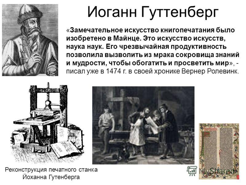 Иоганн Гуттенберг Реконструкция печатного станка Йоханна Гутенберга «Замечательное искусство книгопечатания было изобретено в Майнце. Это искусство искусств, наука наук. Его чрезвычайная продуктивность позволила вызволить из мрака сокровища знаний и