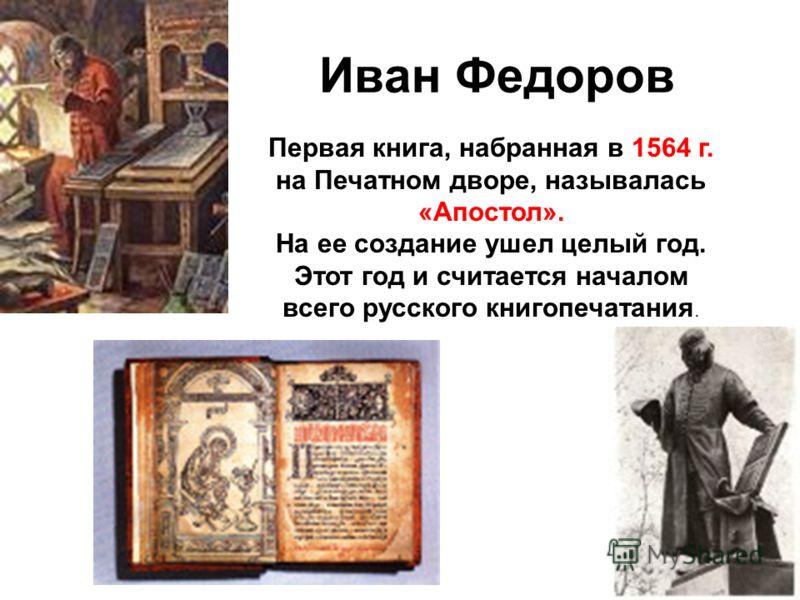 Иван Федоров Первая книга, набранная в 1564 г. на Печатном дворе, называлась «Апостол». На ее создание ушел целый год. Этот год и считается началом всего русского книгопечатания.