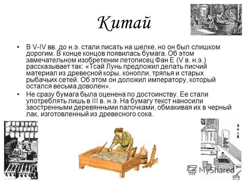 Китай В V-IV вв. до н.э. стали писать на шелке, но он был слишком дорогим. В конце концов появилась бумага. Об этом замечательном изобретении летописец Фан Е (V в. н.э.) рассказывает так: «Тсай Лунь предложил делать писчий материал из древесной коры,