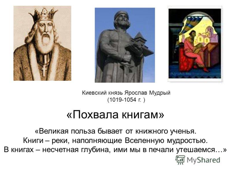 Киевский князь Ярослав Мудрый (1019-1054 г. ) «Великая польза бывает от книжного ученья. Книги – реки, наполняющие Вселенную мудростью. В книгах – несчетная глубина, ими мы в печали утешаемся…» «Похвала книгам»