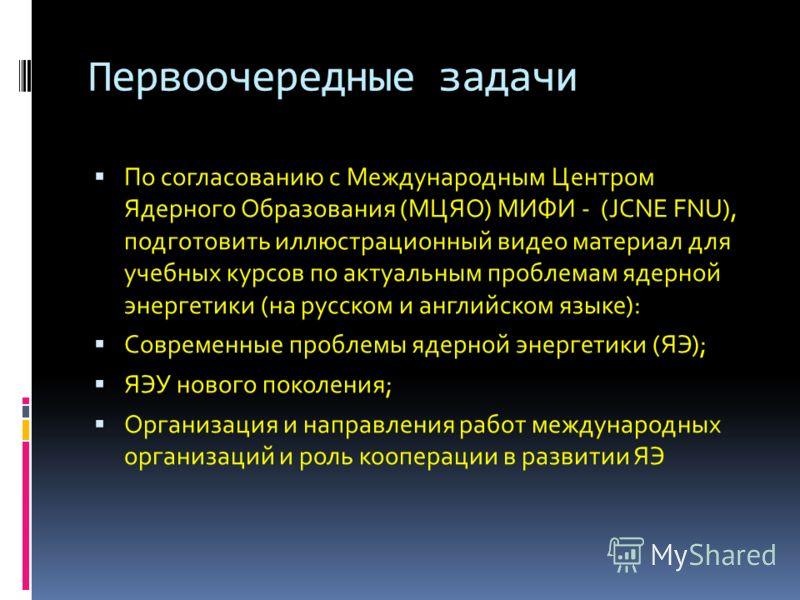 Первоочередные задачи По согласованию с Международным Центром Ядерного Образования (МЦЯО) МИФИ - (JCNE FNU), подготовить иллюстрационный видео материал для учебных курсов по актуальным проблемам ядерной энергетики (на русском и английском языке): Сов