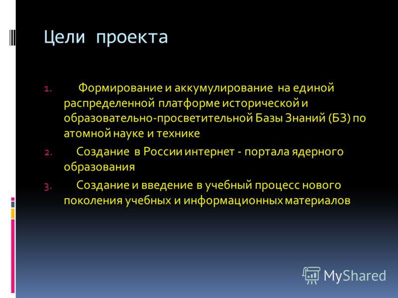 Цели проекта 1. Формирование и аккумулирование на единой распределенной платформе исторической и образовательно-просветительной Базы Знаний (БЗ) по атомной науке и технике 2. Создание в России интернет - портала ядерного образования 3. Создание и вве