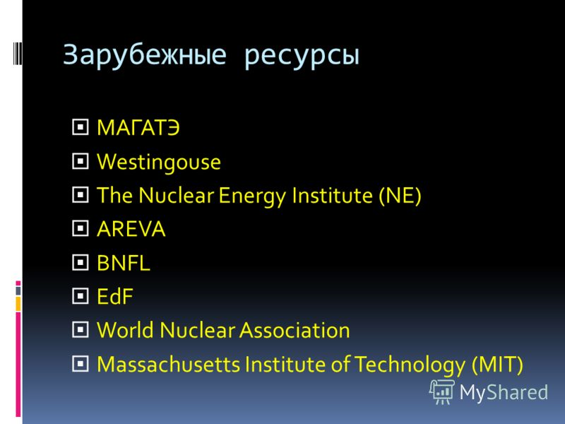 Зарубежные ресурсы МАГАТЭ Westingouse The Nuclear Energy Institute (NE) AREVA BNFL EdF World Nuclear Association Massachusetts Institute of Technology (MIT)