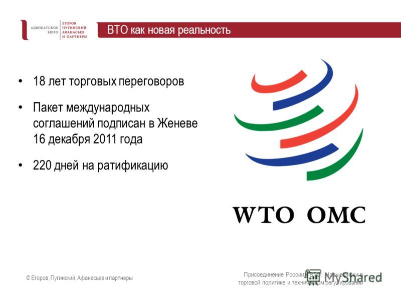 © Егоров, Пугинский, Афанасьев и партнеры | 2 ВТО как новая реальность Присоединение России к ВТО: Новые риски в торговой политике и техническом регулировании 18 лет торговых переговоров Пакет международных соглашений подписан в Женеве 16 декабря 201