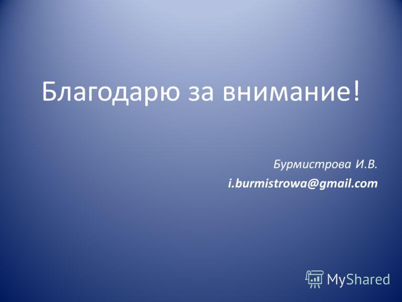 Благодарю за внимание! Бурмистрова И.В. i.burmistrowa@gmail.com