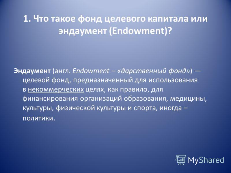 1. Что такое фонд целевого капитала или эндаумент (Endowment)? Эндаумент (англ. Endowment – «дарственный фонд») целевой фонд, предназначенный для использования в некоммерческих целях, как правило, для финансирования организаций образования, медицины,
