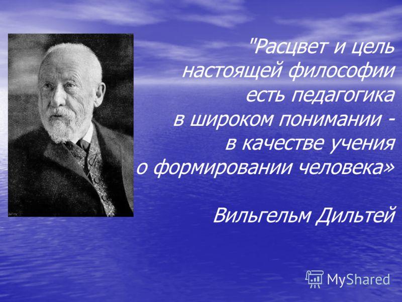 Расцвет и цель настоящей философии есть педагогика в широком понимании - в качестве учения о формировании человека» Вильгельм Дильтей