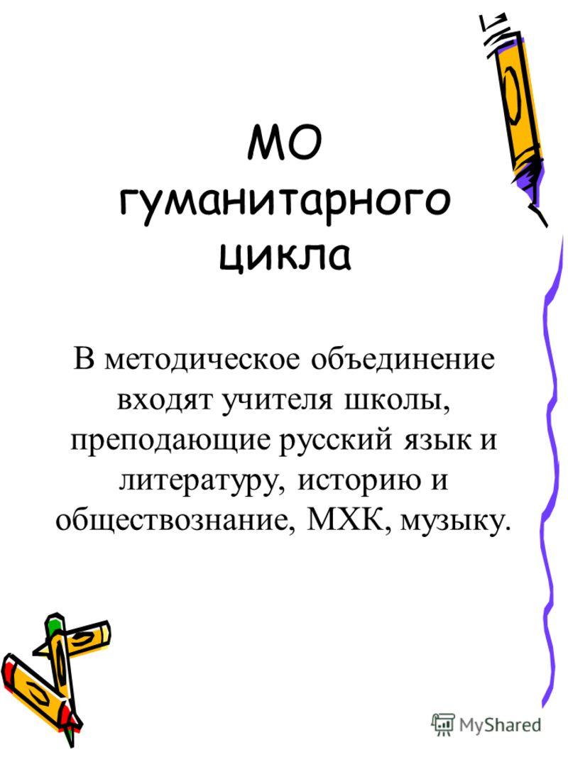 МО гуманитарного цикла В методическое объединение входят учителя школы, преподающие русский язык и литературу, историю и обществознание, МХК, музыку.