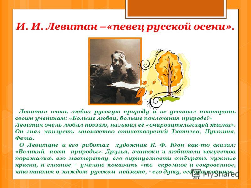И. И. Левитан –«певец русской осени». Левитан очень любил русскую природу и не уставал повторять своим ученикам: «Больше любви, больше поклонения природе!» Левитан очень любил поэзию, называл её «очаровательницей жизни». Он знал наизусть множество ст