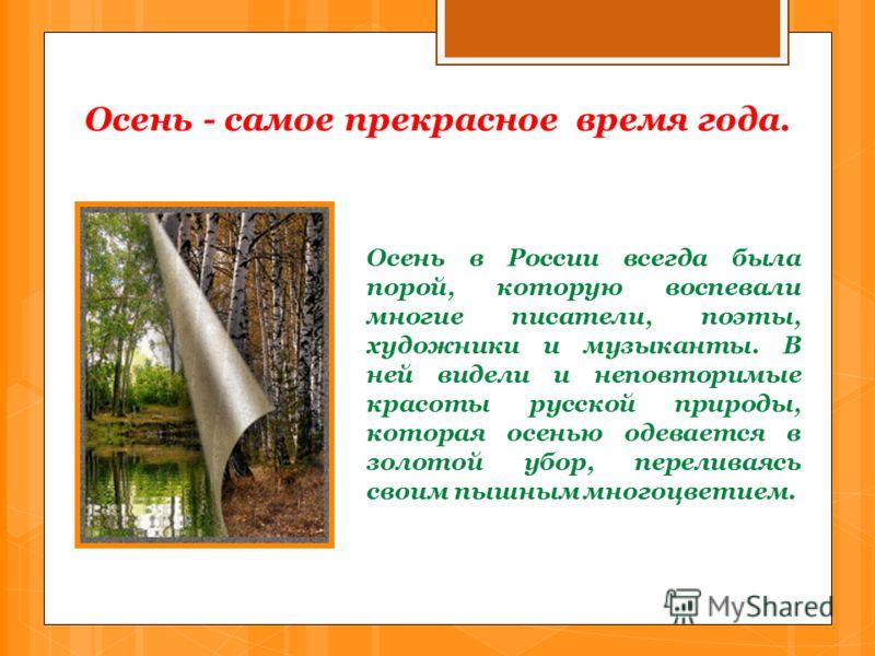 Осень - самое прекрасное время года. Осень в России всегда была порой, которую воспевали многие писатели, поэты, художники и музыканты. В ней видели и неповторимые красоты русской природы, которая осенью одевается в золотой убор, переливаясь своим пы