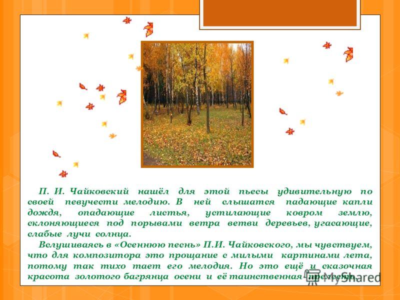 П. И. Чайковский нашёл для этой пьесы удивительную по своей певучести мелодию. В ней слышатся падающие капли дождя, опадающие листья, устилающие ковром землю, склоняющиеся под порывами ветра ветви деревьев, угасающие, слабые лучи солнца. Вслушиваясь