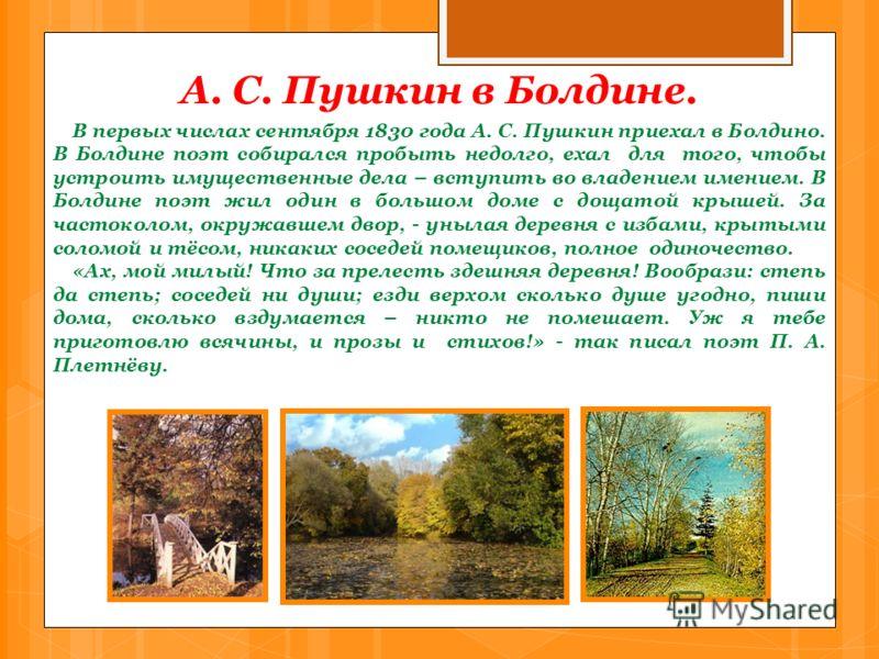 А. С. Пушкин в Болдине. В первых числах сентября 1830 года А. С. Пушкин приехал в Болдино. В Болдине поэт собирался пробыть недолго, ехал для того, чтобы устроить имущественные дела – вступить во владением имением. В Болдине поэт жил один в большом д