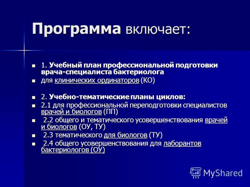 Программа включает: 1. Учебный план профессиональной подготовки врача-специалиста бактериолога 1. Учебный план профессиональной подготовки врача-специалиста бактериолога для клинических ординаторов (КО) для клинических ординаторов (КО) 2. Учебно-тема