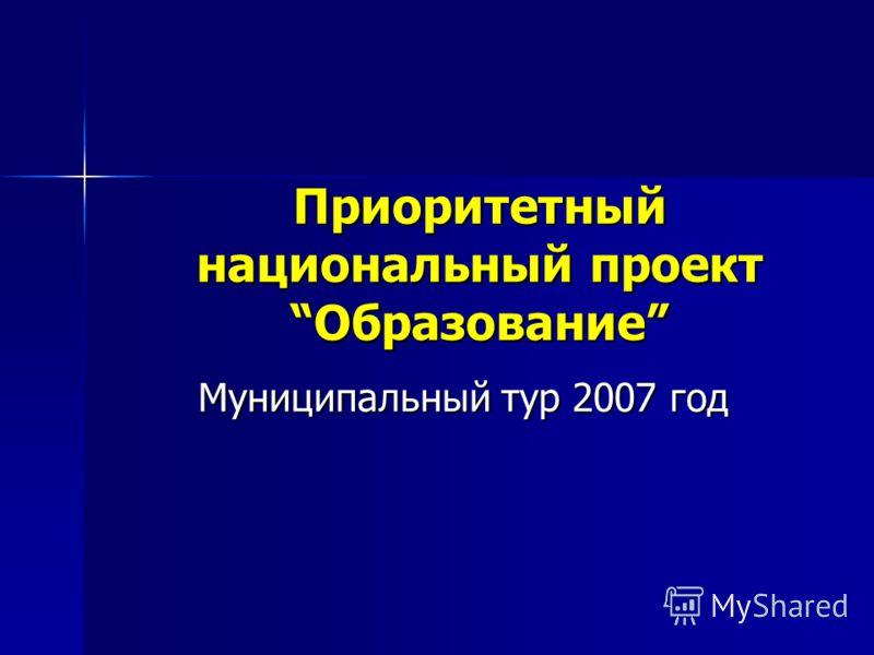 Приоритетный национальный проектОбразование Муниципальный тур 2007 год