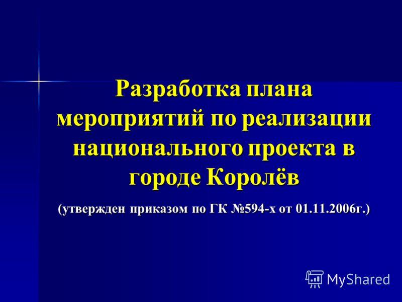 Разработка плана мероприятий по реализации национального проекта в городе Королёв (утвержден приказом по ГК 594-х от 01.11.2006г.)
