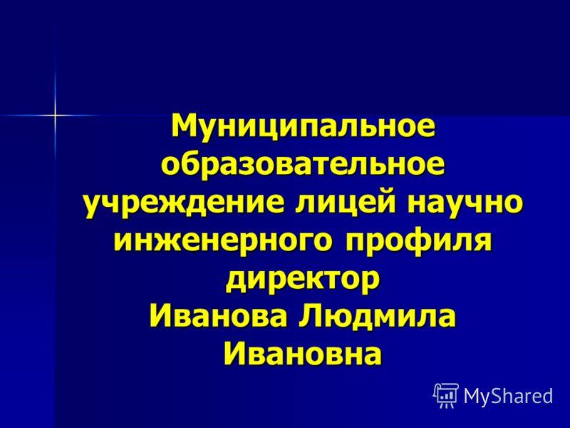 Муниципальное образовательное учреждение лицей научно инженерного профиля директор Иванова Людмила Ивановна