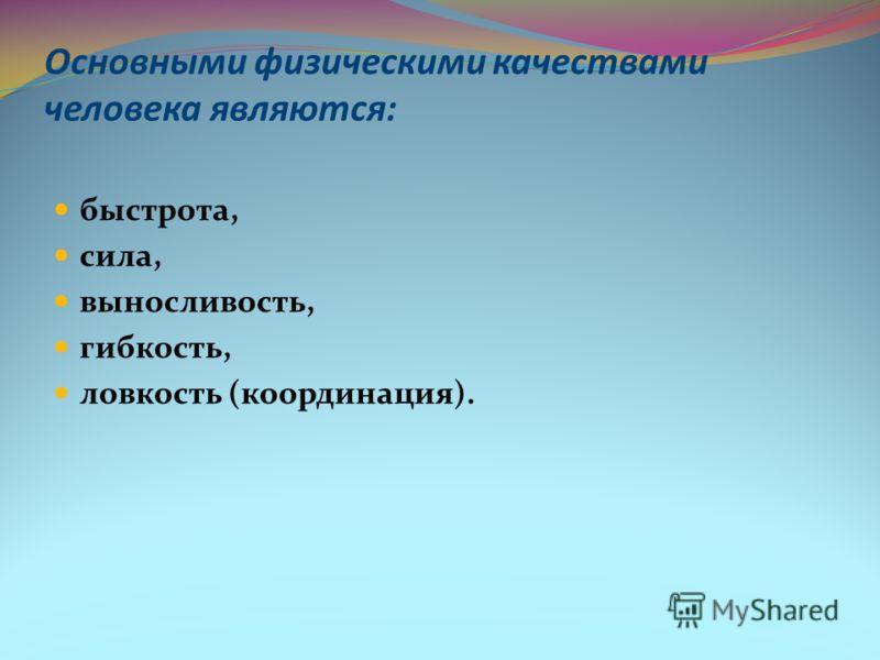 Основными физическими качествами человека являются: быстрота, сила, выносливость, гибкость, ловкость (координация).