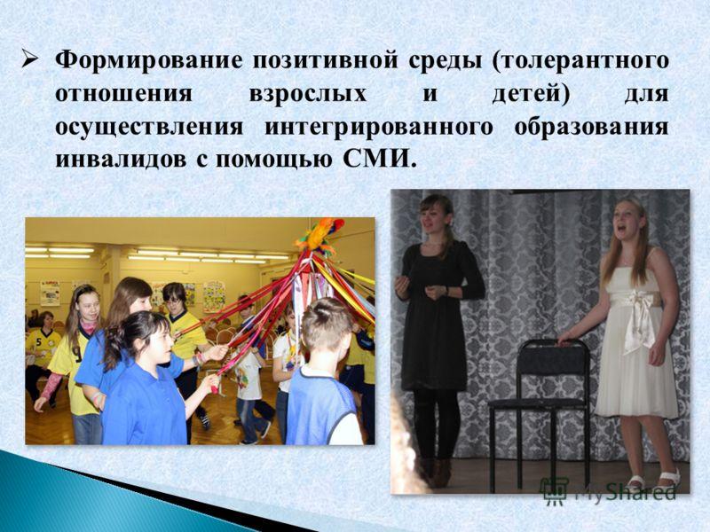 Формирование позитивной среды (толерантного отношения взрослых и детей) для осуществления интегрированного образования инвалидов с помощью СМИ.