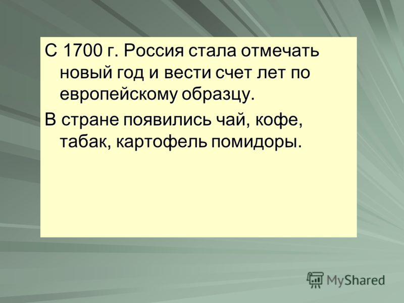 С 1700 г. Россия стала отмечать новый год и вести счет лет по европейскому образцу. В стране появились чай, кофе, табак, картофель помидоры.