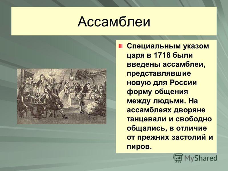 Ассамблеи Специальным указом царя в 1718 были введены ассамблеи, представлявшие новую для России форму общения между людьми. На ассамблеях дворяне танцевали и свободно общались, в отличие от прежних застолий и пиров.