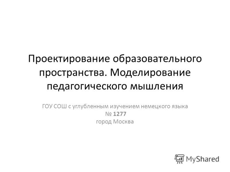 Проектирование образовательного пространства. Моделирование педагогического мышления ГОУ СОШ с углубленным изучением немецкого языка 1277 город Москва