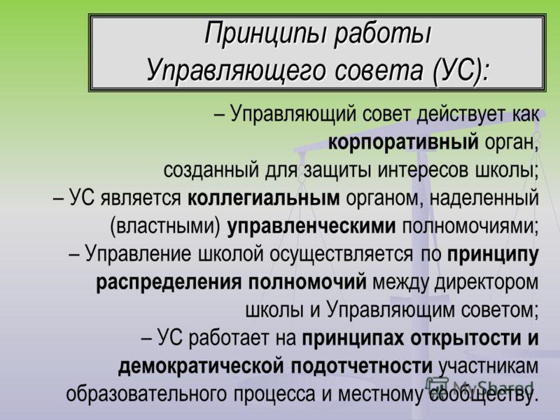 Принципы работы Управляющего совета (УС): – Управляющий совет действует как корпоративный орган, созданный для защиты интересов школы; – УС является коллегиальным органом, наделенный (властными) управленческими полномочиями; – Управление школой осуще