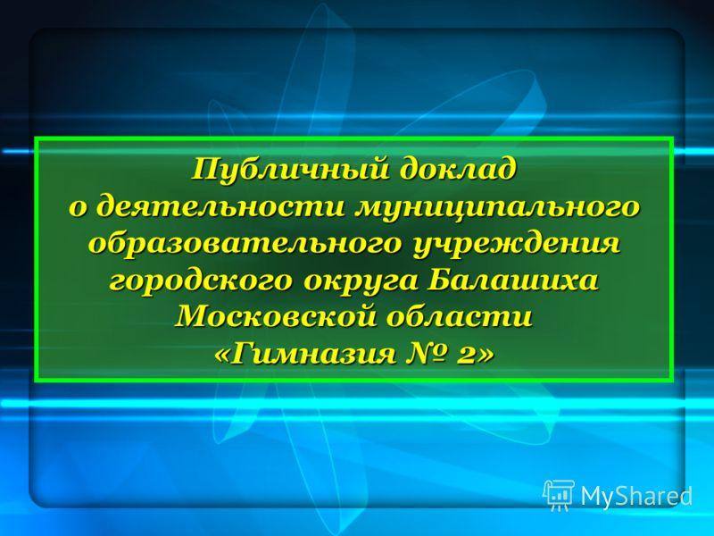 Публичный доклад о деятельности муниципального образовательного учреждения городского округа Балашиха Московской области «Гимназия 2»