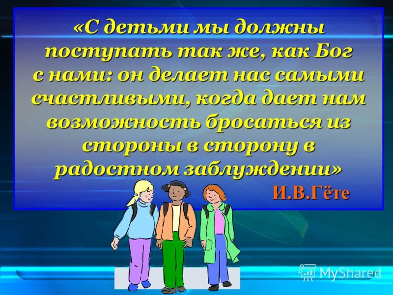 «С детьми мы должны поступать так же, как Бог с нами: он делает нас самыми счастливыми, когда дает нам возможность бросаться из стороны в сторону в радостном заблуждении» И.В.Гёте