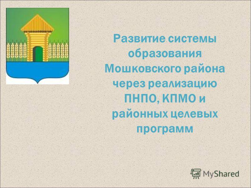 Развитие системы образования Мошковского района через реализацию ПНПО, КПМО и районных целевых программ