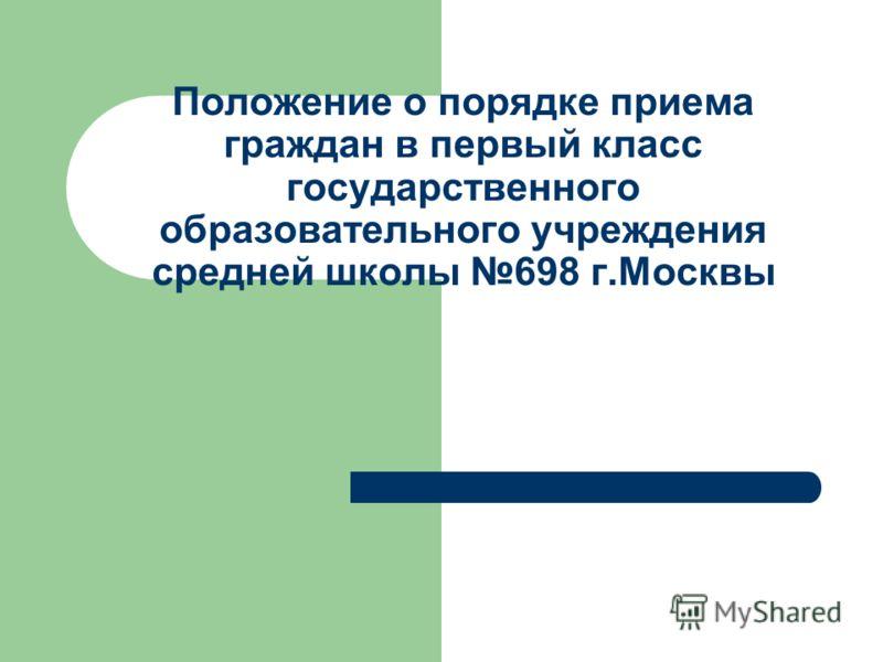 Положение о порядке приема граждан в первый класс государственного образовательного учреждения средней школы 698 г.Москвы