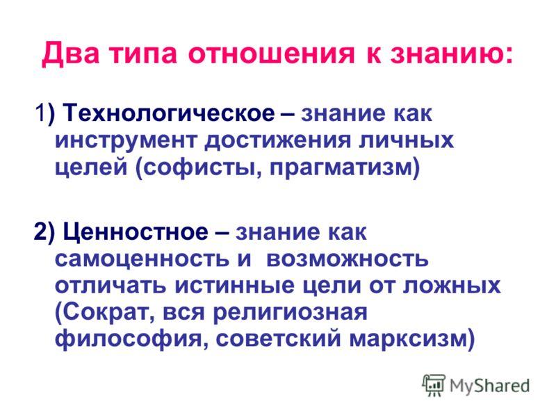 Два типа отношения к знанию: 1) Технологическое – знание как инструмент достижения личных целей (софисты, прагматизм) 2) Ценностное – знание как самоценность и возможность отличать истинные цели от ложных (Сократ, вся религиозная философия, советский