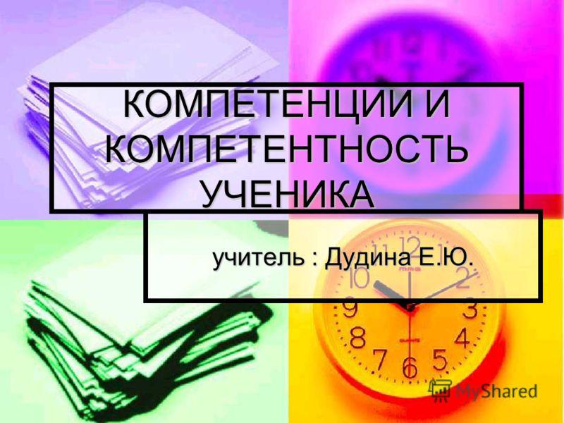 КОМПЕТЕНЦИИ И КОМПЕТЕНТНОСТЬ УЧЕНИКА учитель : Дудина Е.Ю.