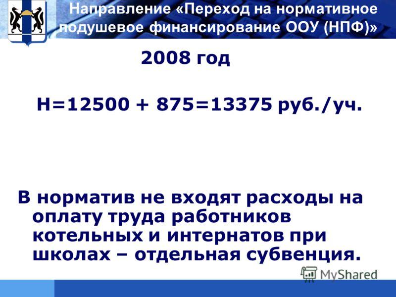 LOGO 2008 год Н=12500 + 875=13375 руб./уч. В норматив не входят расходы на оплату труда работников котельных и интернатов при школах – отдельная субвенция. Направление «Переход на нормативное подушевое финансирование ООУ (НПФ)»