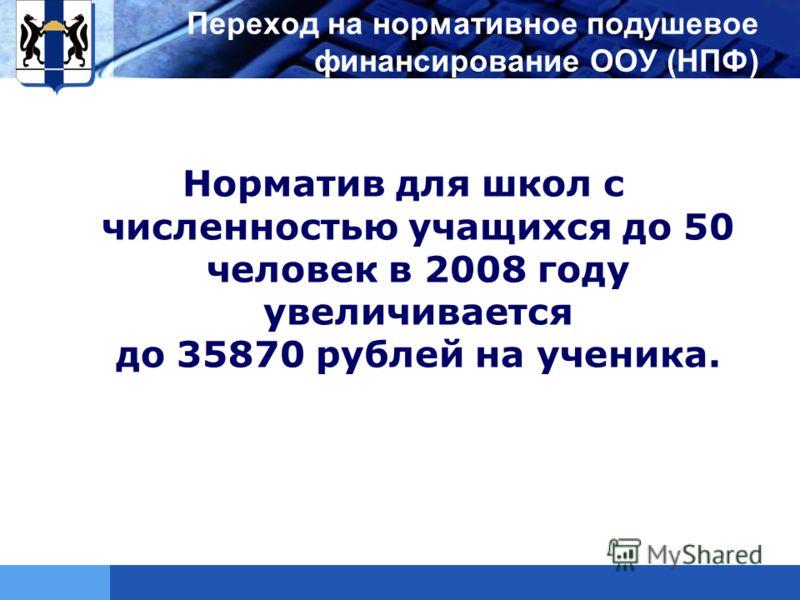 LOGO Переход на нормативное подушевое финансирование ООУ (НПФ) Норматив для школ с численностью учащихся до 50 человек в 2008 году увеличивается до 35870 рублей на ученика.