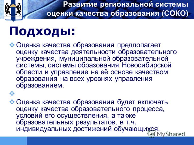 LOGO Подходы: Оценка качества образования предполагает оценку качества деятельности образовательного учреждения, муниципальной образовательной системы, системы образования Новосибирской области и управление на её основе качеством образования на всех