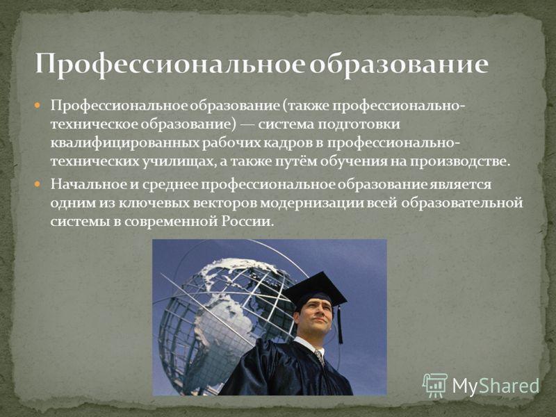 Профессиональное образование (также профессионально- техническое образование) система подготовки квалифицированных рабочих кадров в профессионально- технических училищах, а также путём обучения на производстве. Начальное и среднее профессиональное об