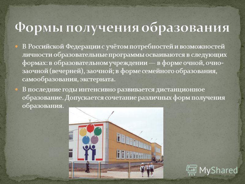 В Российской Федерации с учётом потребностей и возможностей личности образовательные программы осваиваются в следующих формах: в образовательном учреждении в форме очной, очно- заочной (вечерней), заочной; в форме семейного образования, самообразован