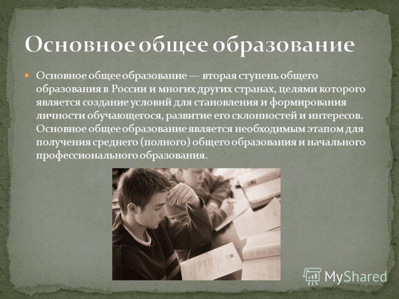 Основное общее образование вторая ступень общего образования в России и многих других странах, целями которого является создание условий для становления и формирования личности обучающегося, развитие его склонностей и интересов. Основное общее образо