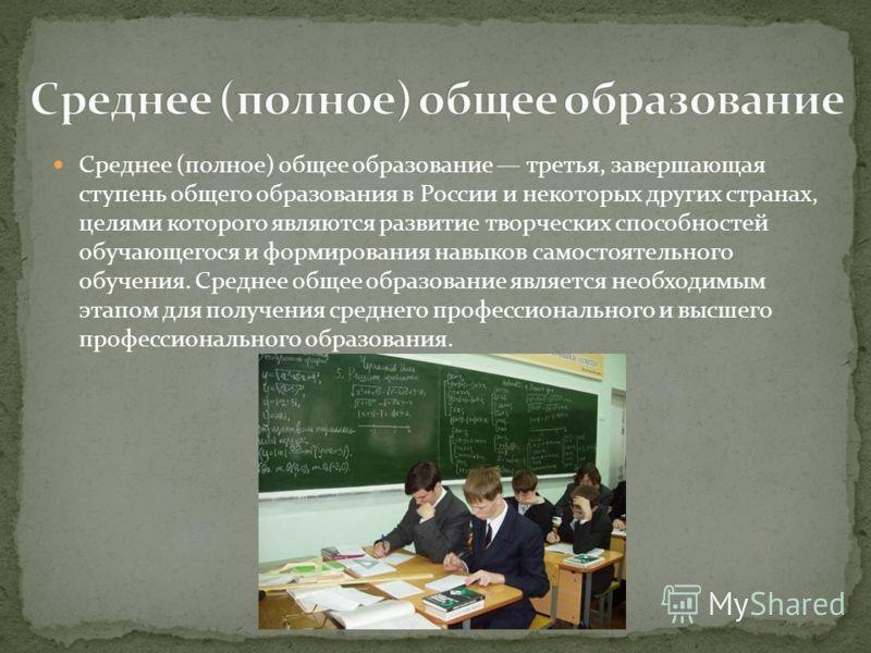 Среднее (полное) общее образование третья, завершающая ступень общего образования в России и некоторых других странах, целями которого являются развитие творческих способностей обучающегося и формирования навыков самостоятельного обучения. Среднее об