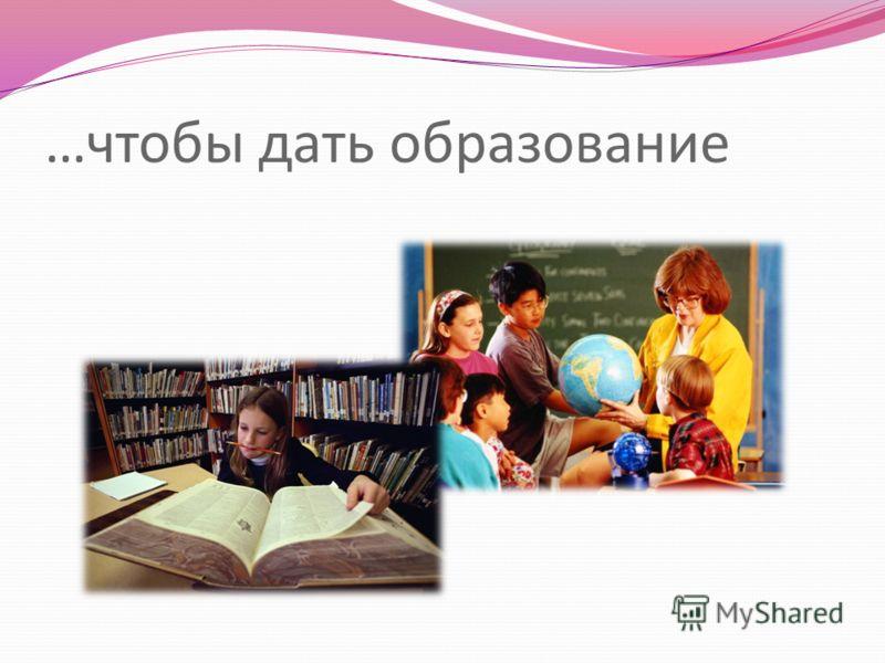 …чтобы дать образование