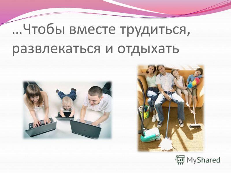 …Чтобы вместе трудиться, развлекаться и отдыхать