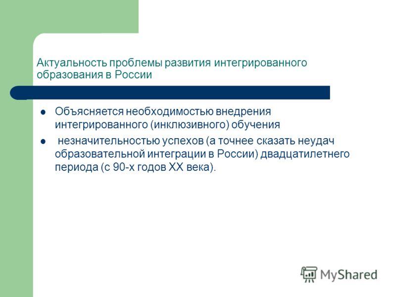 Актуальность проблемы развития интегрированного образования в России Объясняется необходимостью внедрения интегрированного (инклюзивного) обучения незначительностью успехов (а точнее сказать неудач образовательной интеграции в России) двадцатилетнего