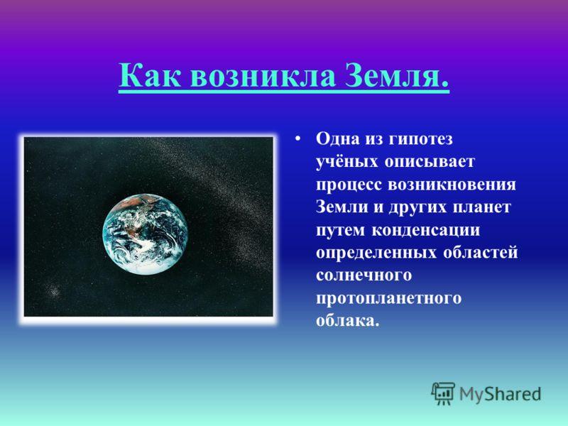 Как возникла Земля. Одна из гипотез учёных описывает процесс возникновения Земли и других планет путем конденсации определенных областей солнечного протопланетного облака.